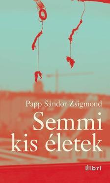 PAPP SÁNDOR ZSIGMOND - Semmi kis életek