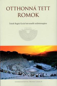 BENKE LÁSZLÓ - Otthonná tett romok - Írások Rugási Gyula hatvanadik születésnapjára