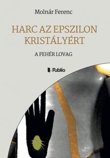 MOLN�R FERENC - Harc az Epszilon Krist�ly�rt - A Feh�r Lovag [eK�nyv: epub, mobi]