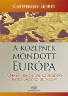 Catherine Hore - A k�z�pnek mondott Eur�pa *   K�z�p-Eur�pa t�rt�nete a Habsburgokt�l az eur�pai integr�ci�ig