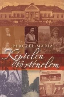 Perczel Mária - Képtelen történelem - XX: sázadi gondolatforgácsok