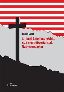 Balogh Gábor - A római katolikus egyház és a nemzetiszocialisták Magyarországon