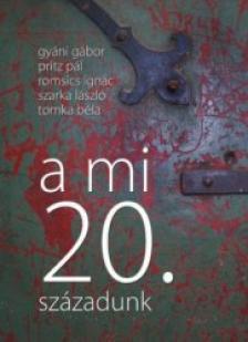 Gy�ni G�bor - Pritz P�l - Romsics Ign�c - Szarka L�szl� - To - A mi 20. sz�zadunk