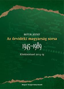 Botlik J�zsef - Az �rvid�ki magyars�g sorsa 1945-1989 (Kitekint�ssel 2014-ig)