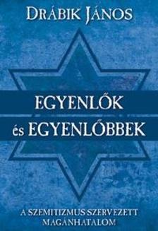 DRÁBIK JÁNOS - Egyenlők és egyenlőbbek A szemitizmus szervezett magánhatalom