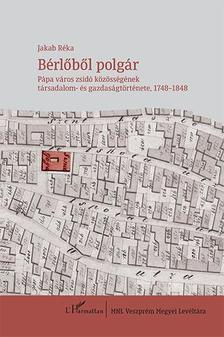 Jakab Réka - Bérlőből polgár - Pápa város zsidó közösségének társadalom- és gazdaságtörténete, 1748-1848