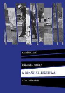 B�nkuti G�bor - A rom�niai jezsuit�k a 20. sz�zadban
