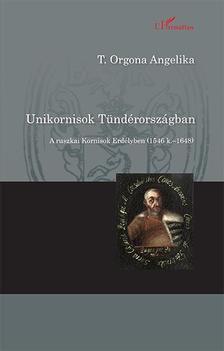 T. Orgona Angelika - Unikornisok Tündérországban - A ruszkai Kornisok Erdélyben (1546 k.-1648)