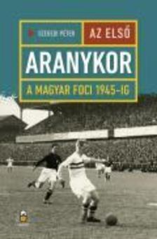 Szegedi P�ter - Az els� aranykor - A magyar foci 1945-ig