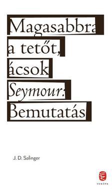Jerome David Salinger - Magasabbra a tet�t, �csok - Seymour: Bemutat�s