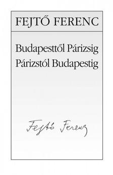 Fejt� Ferenc - Budapestt�l P�rizsig, P�rizst�l Budapestig [eK�nyv: epub, mobi]