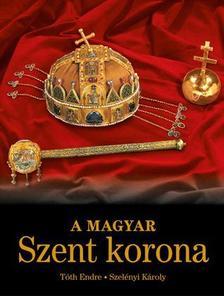 Tóth Endre - Szelényi Károly - A MAGYAR SZENT KORONA