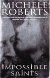 Roberts, Michele - Impossible Saints [antikv�r]