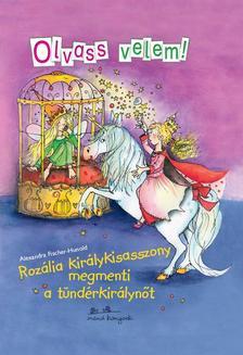 Alexandra Fischer-Hunold - Roz�lia kir�lykisasszony megmenti a t�nd�rkir�lyn�t - Olvass velem!