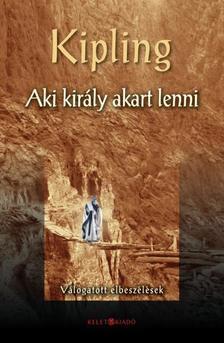 Rudyard Kipling - AKI KIRÁLY AKART LENNI - VÁLOGATOTT ELBESZÉLÉSEK