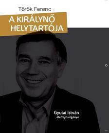 T�r�k Ferenc - A kir�lyn� helytart�ja - Gyulai Istv�n �letrajzi reg�nye