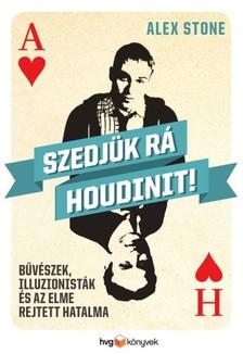 Alex Stone - Szedjük rá Houdinit - Bűvészek, illuzionisták és az elme rejtett hatalma [eKönyv: epub, mobi]