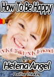 Angel Helena - How To Be Happy: My Child - My Friend (Positive Thinking Book) [eKönyv: epub,  mobi]