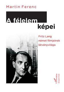 Martin Ferenc - Martin Ferenc: A f�lelem k�pei. Fritz Lang n�met filmjeinek l�tv�nyvil�ga