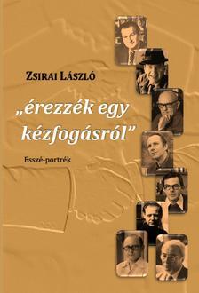 """Zsirai László - """"érezzék egy kézfogásról"""" Esszé-portrék"""