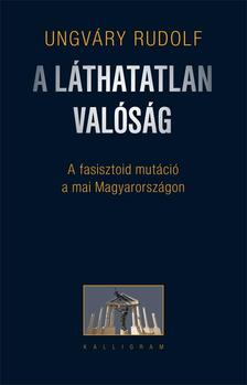 Ungv�ry Rudolf - A l�thatatlan val�s�g - A fasisztoid mut�ci� a mai Magyarorsz�gon