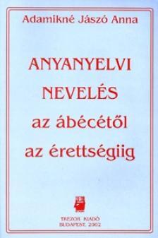 ADAMIKNÉ JÁSZÓ ANNA - ANYANYELVI NEVELÉS AZ ÁBÉCÉTŐL AZ ÉRETTSÉGIIG