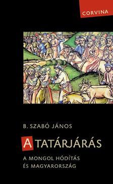 B. Szab� J�nos - A tat�rj�r�s. A mongol h�d�t�s �s Magyarorsz�g (3. jav�tott kiad�s)