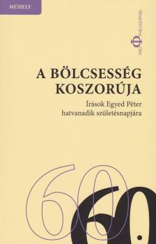 Horv�th Andor, So�s Am�lia (szerk.) - A b�lcsess�g koszor�ja - �r�sok Egyed P�ter hatvanadik sz�let�snapj�ra