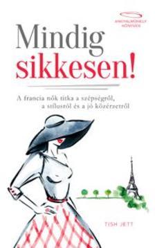 Tish Jett - Mindig sikkesen - A francia n�k titka a sz�ps�gr�l, a st�lusr�l �s a j� k�z�rzetr�l