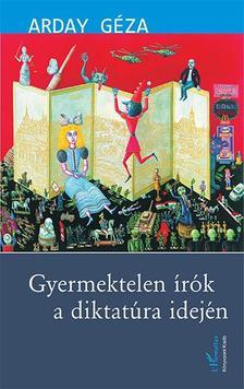 Arday Géza - Gyermektelen írók a diktatúra idején