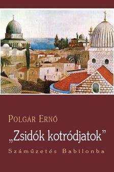 POLGÁR ERNŐ - ZSIDÓK, KOTRÓDJATOK! - SZÁMŰZETÉS BABILONBA
