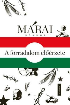 MÁRAI SÁNDOR - A forradalom előérzete - 1956 Márai Sándor írásainak tükrében