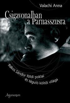 Anna Valachi - CSIGAVONALBAN A PARNASSZUSRA -RÁKOSI SÁNDOR FÖLDI POKLAI ÉS TÁGULÓ KÖLTŐI V