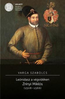 Varga Szabolcs - LE�NIDASZ A V�GVID�KEN. ZR�NYI MIKL�S (1508-1566)