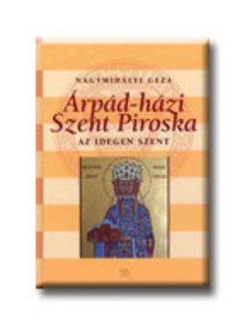 Nagymihályi Géza - ÁRPÁD-HÁZI SZENT PIROSKA - AZ IDEGEN SZENT