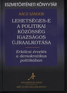Rácz Sándor - Lehetséges-e a politikai közösség igazságos újraalkotása. Erkölcsi érvelés a demokratikus politikában.