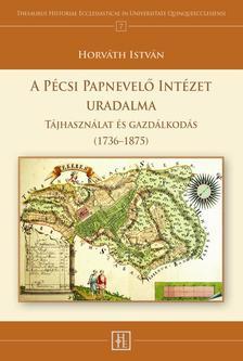 HORVÁTH ISTVÁN - A PÉCSI PAPNEVELŐ INTÉZET URADALMA Tájhasználat és gazdálkodás (1736-1875)