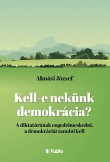 J�zsef Alm�si - Kell- e nek�nk demokr�cia ? [eK�nyv: epub, mobi]