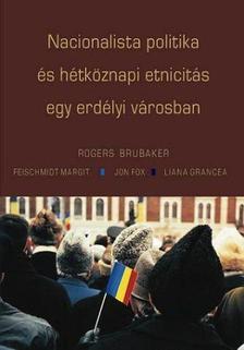 Rogers Brubaker - Feischmidt Margit - Jon Fox - Liana Grance - Nacionalista politika �s h�tk�znapi etnicit�s egy erd�lyi v�rosban