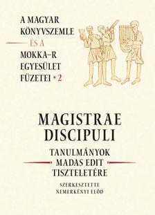 NEMERK�NYI EL�D (SZERK.) - MAGISTRAE DISCIPULI - TANULM�NYOK MADAS EDIT TISZTELET�RE