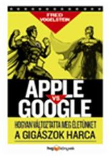Fred Vogelstein - Apple vsGoogle - Hogyan forradalmas�tja �let�nket a gig�szok harca