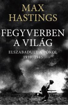 Max Hastings - Fegyverben a vil�g. Elszabadult a pokol. 1939-1945