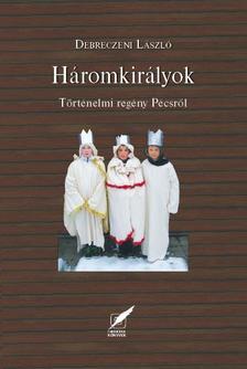 Debreczeni László - Háromkirályok - Történelmi regény Pécsről