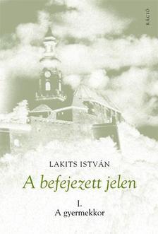 Lakits István - A befejezett jelen. I. A gyermekkor