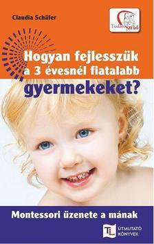 SCH|FER, CLAUDIA - Hogyan fejlesszük a 3 évesnél fiatalabb gyermekeket?
