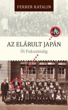 Ferber Katalin - Az el�rult Jap�n. �t Fukusim�ig