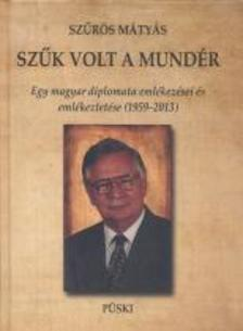 Sz�r�s M�ty�s - Sz�k volt a mund�r - Egy magyar diplomata eml�kez�sei �s eml�keztet�se (1959-2013)