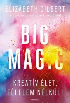 Elizabeth Gilbert - Big Magic - Kreat�v �let, f�lelem n�lk�l!