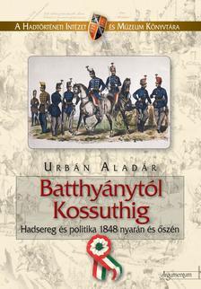 Urbán Aladár - BATTHYÁNYTÓL KOSSUTHIG - HADSEREG ÉS POLITIKA 1848 NYARÁN ÉS ŐSZÉN -