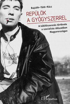 BAJZ�TH S�NDOR-T�TH ESZTER ZS�FIA�R�CZ J - Rep�l�k a gy�gyszerrel - A k�b�t�szerez�s t�rt�nete a szocialista id�szakban Magyarorsz�gon